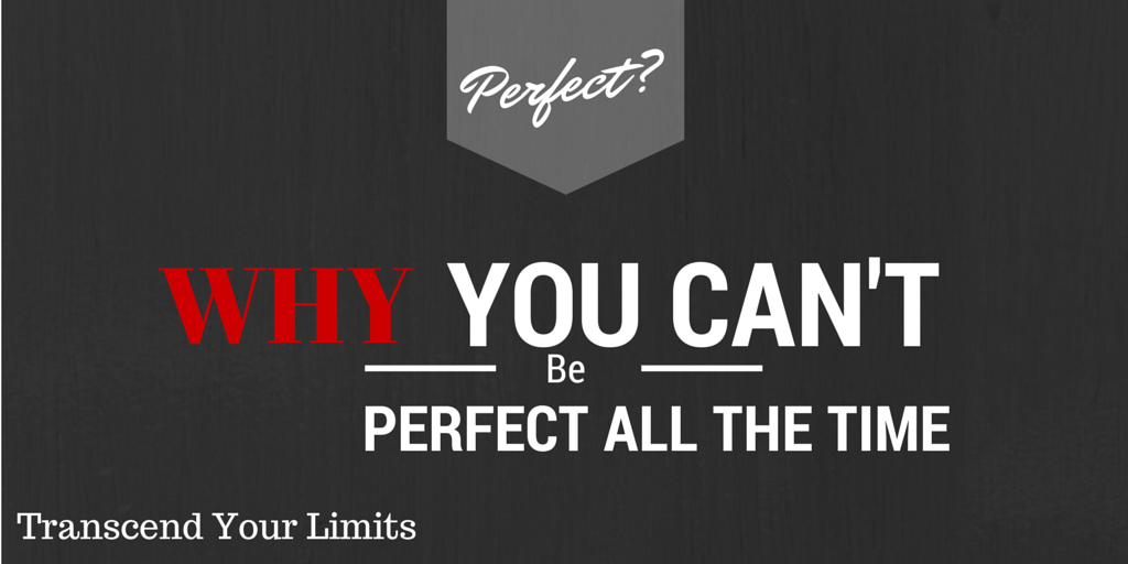 you can't be perfect all the time,transcend your limits,